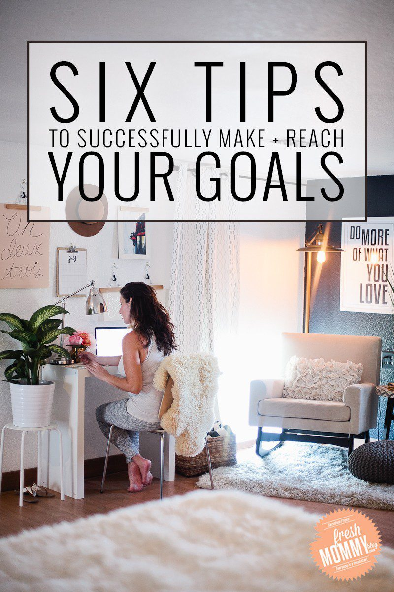 Six Tips to Successfully Make + Reach Your Goals